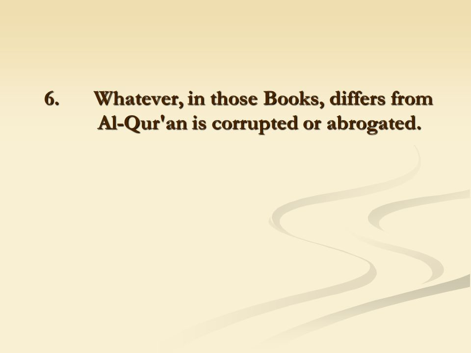 6. Whatever, in those Books, differs from Al-Qur'an is corrupted or abrogated. 6. Whatever, in those Books, differs from Al-Qur'an is corrupted or abr