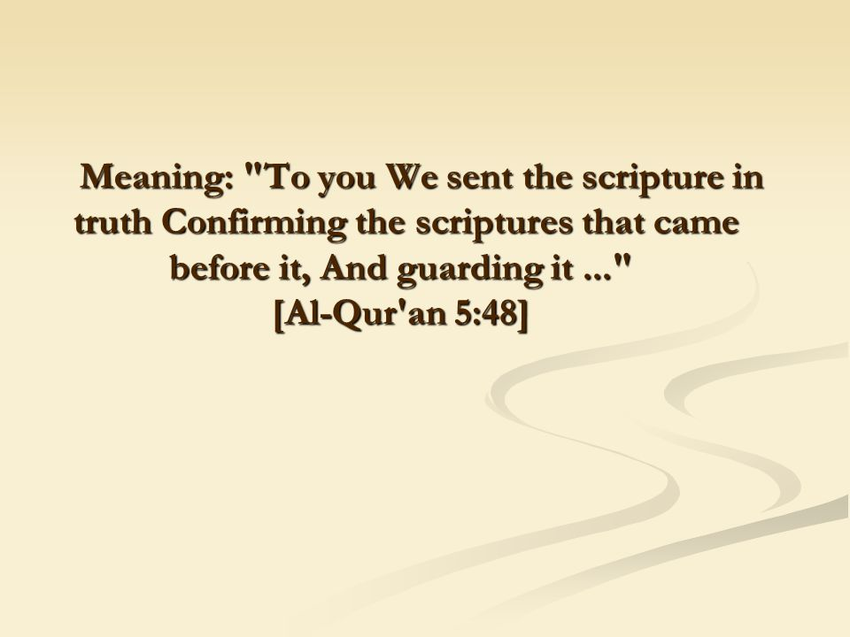 Meaning: To you We sent the scripture in truth Confirming the scriptures that came before it, And guarding it... [Al-Qur an 5:48]