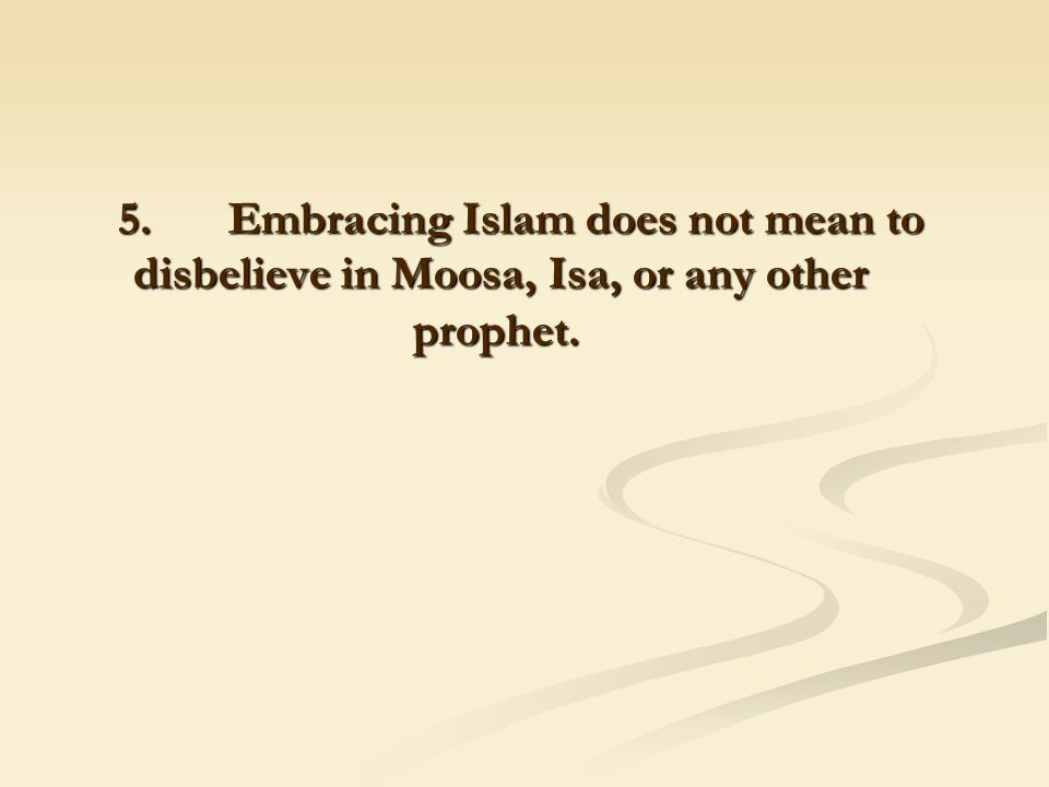 5. Embracing Islam does not mean to disbelieve in Moosa, Isa, or any other prophet.