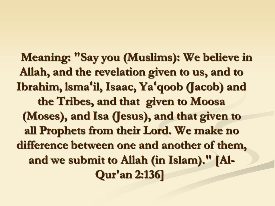 Meaning: Say you (Muslims): We believe in Allah, and the revelation given to us, and to Ibrahim, lsma ' il, Isaac, Ya ' qoob (Jacob) and the Tribes, and that given to Moosa (Moses), and Isa (Jesus), and that given to all Prophets from their Lord.
