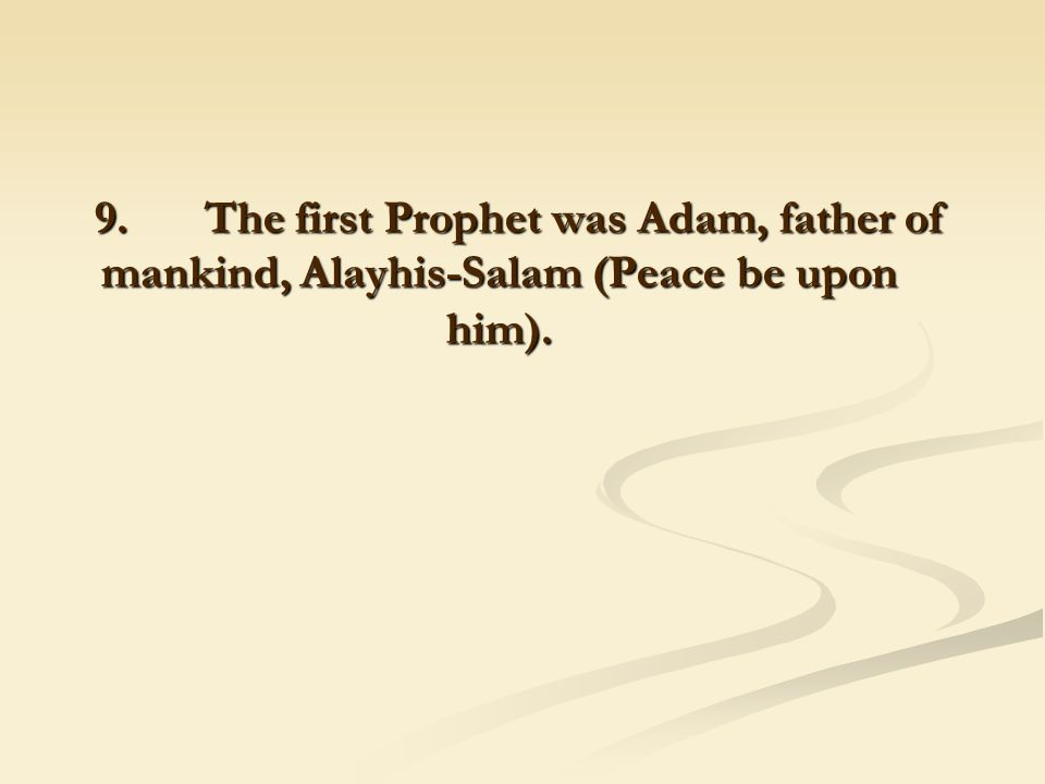 9. The first Prophet was Adam, father of mankind, Alayhis-Salam (Peace be upon him).