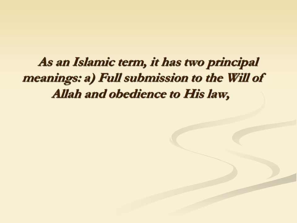 As an Islamic term, it has two principal meanings: a) Full submission to the Will of Allah and obedience to His law,