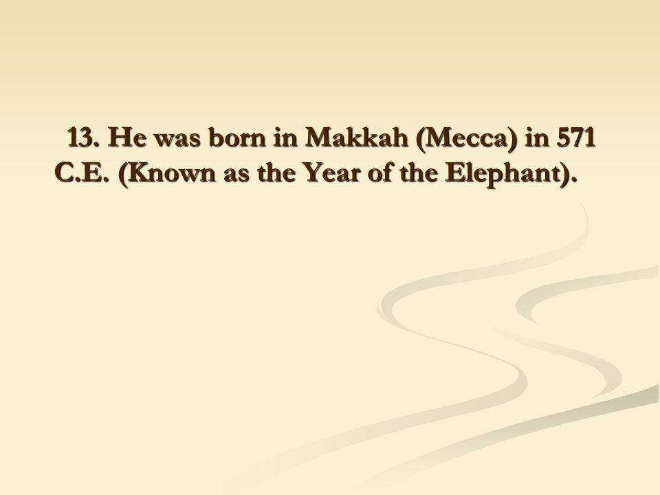 13. He was born in Makkah (Mecca) in 571 C.E. (Known as the Year of the Elephant).