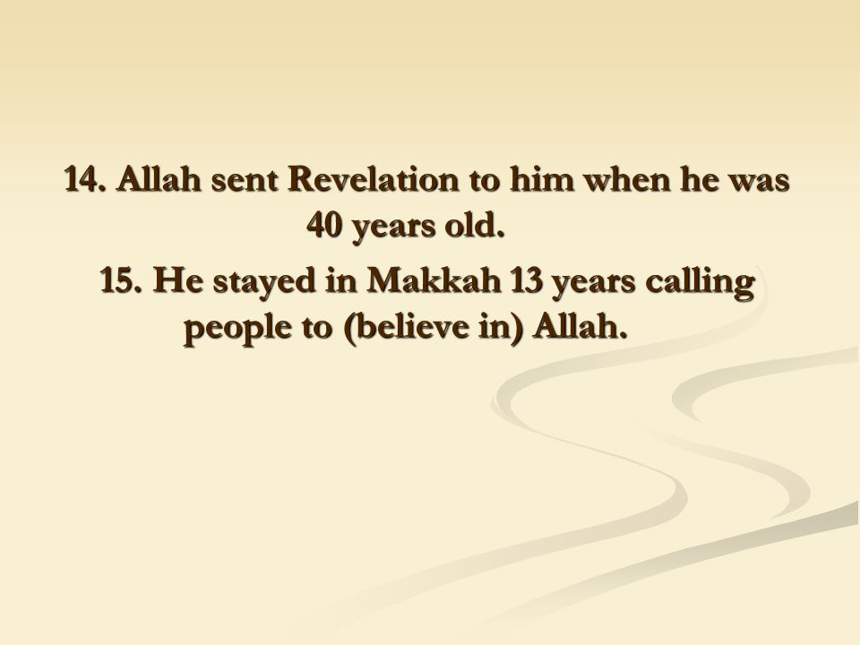 14. Allah sent Revelation to him when he was 40 years old. 15. He stayed in Makkah 13 years calling people to (believe in) Allah.
