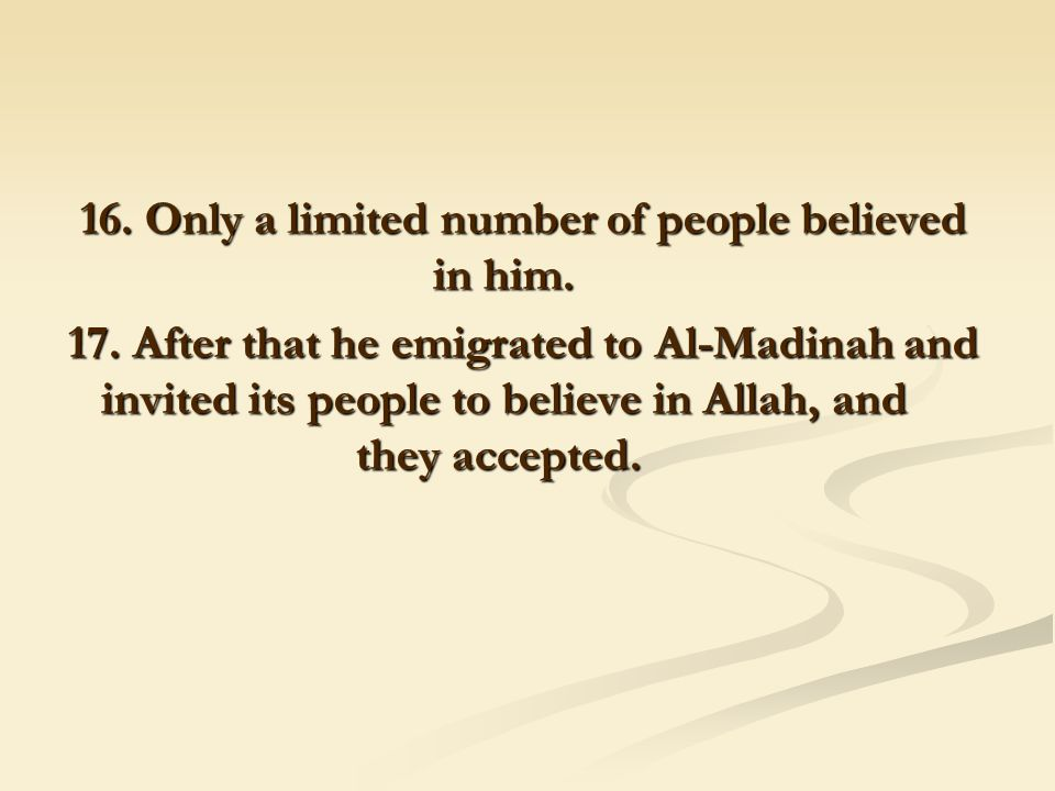 16. Only a limited number of people believed in him. 17. After that he emigrated to Al-Madinah and invited its people to believe in Allah, and they ac
