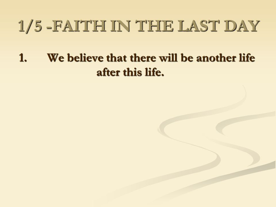1/5 -FAITH IN THE LAST DAY 1. We believe that there will be another life after this life.