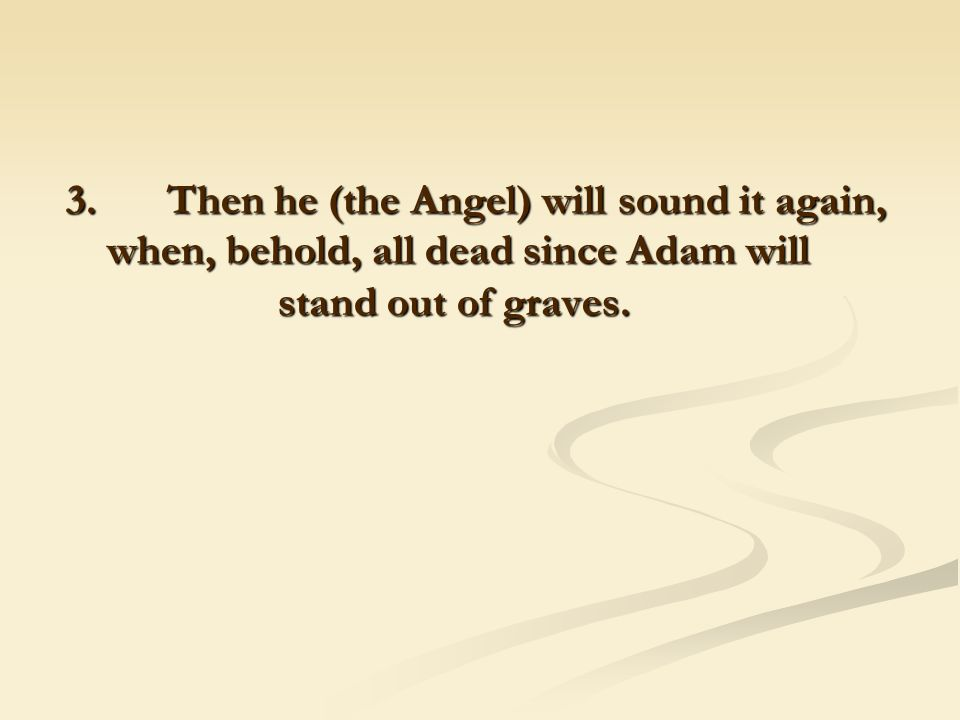 3. Then he (the Angel) will sound it again, when, behold, all dead since Adam will stand out of graves.