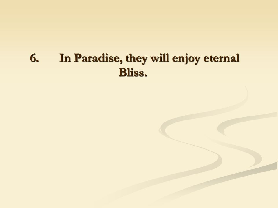 6. In Paradise, they will enjoy eternal Bliss. 6. In Paradise, they will enjoy eternal Bliss.
