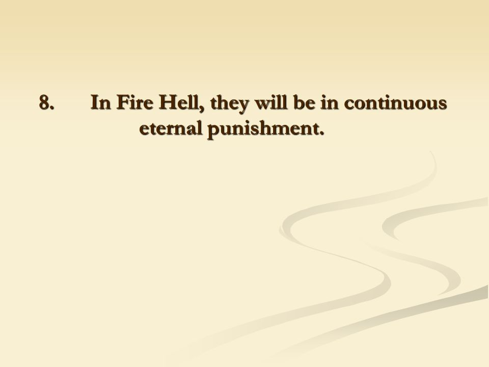 8. In Fire Hell, they will be in continuous eternal punishment.