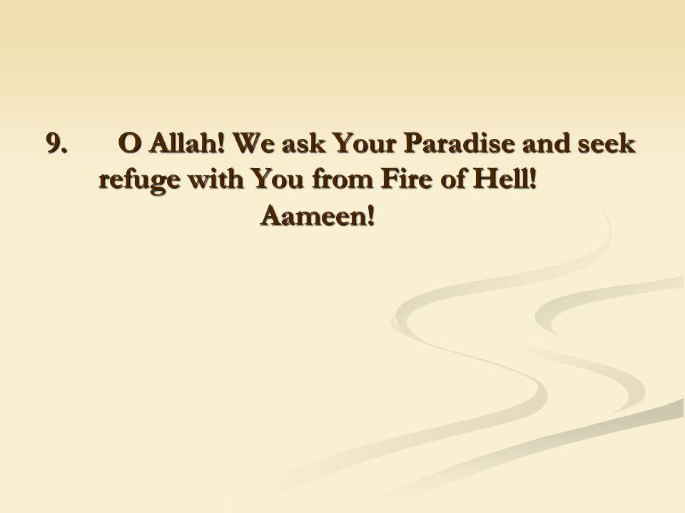9. O Allah! We ask Your Paradise and seek refuge with You from Fire of Hell! Aameen!