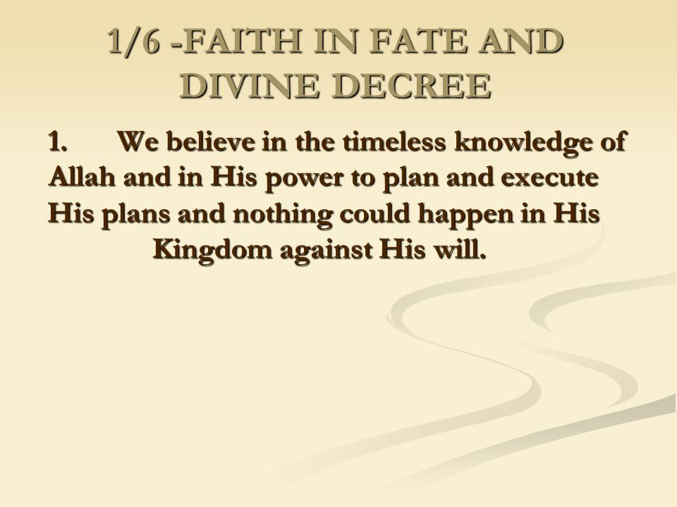 1/6 -FAITH IN FATE AND DIVINE DECREE 1. We believe in the timeless knowledge of Allah and in His power to plan and execute His plans and nothing could