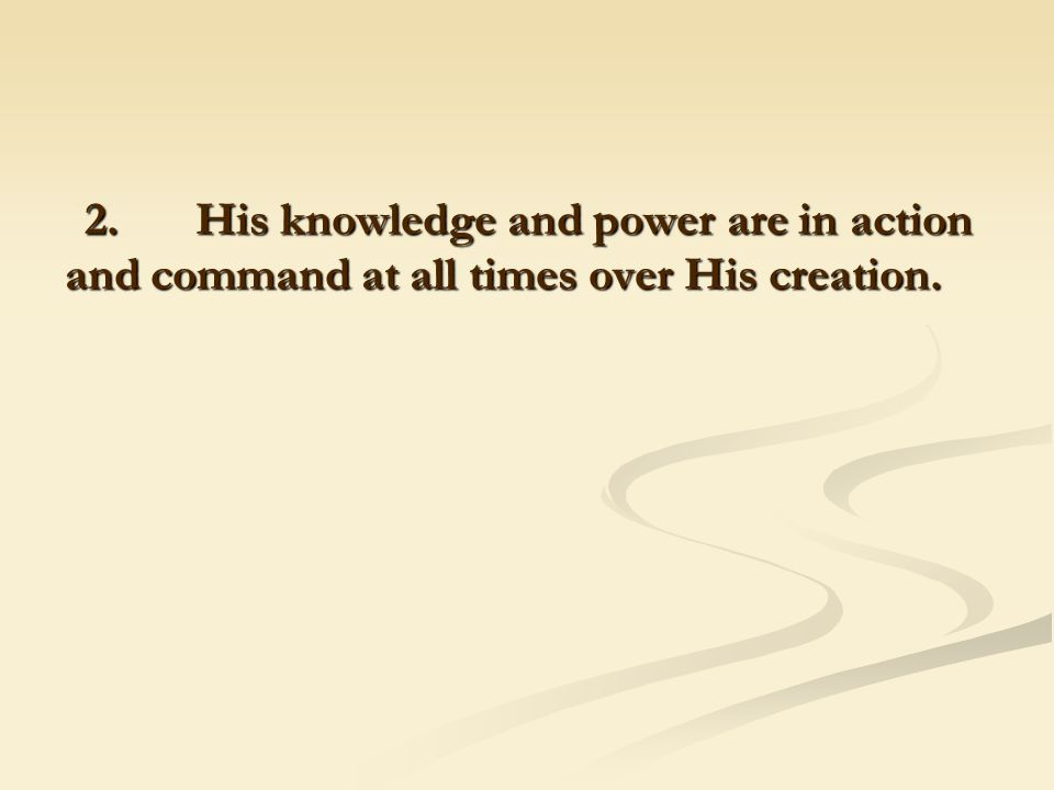 2. His knowledge and power are in action and command at all times over His creation.