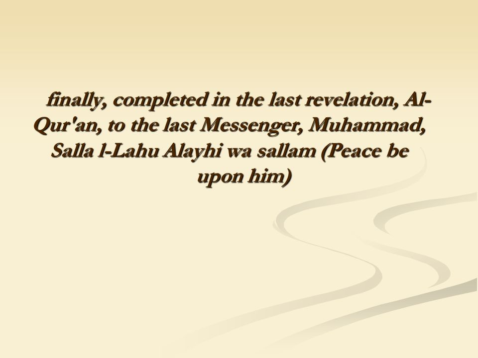 finally, completed in the last revelation, Al- Qur'an, to the last Messenger, Muhammad, Salla l-Lahu Alayhi wa sallam (Peace be upon him) finally, com