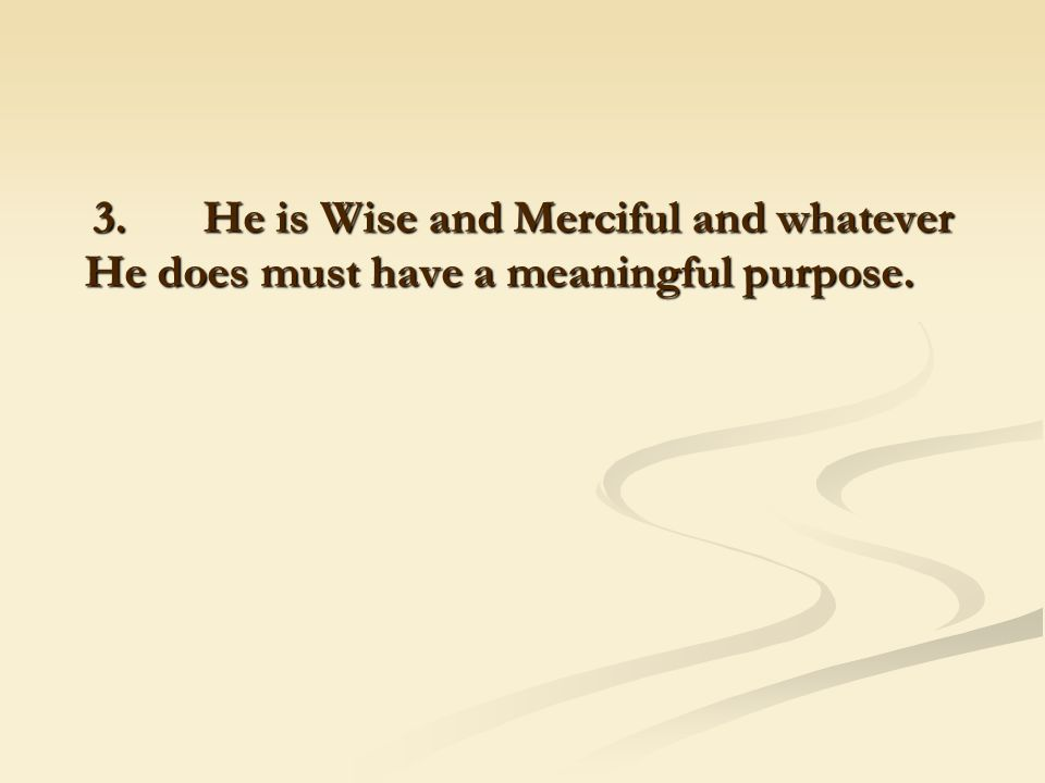 3. He is Wise and Merciful and whatever He does must have a meaningful purpose.