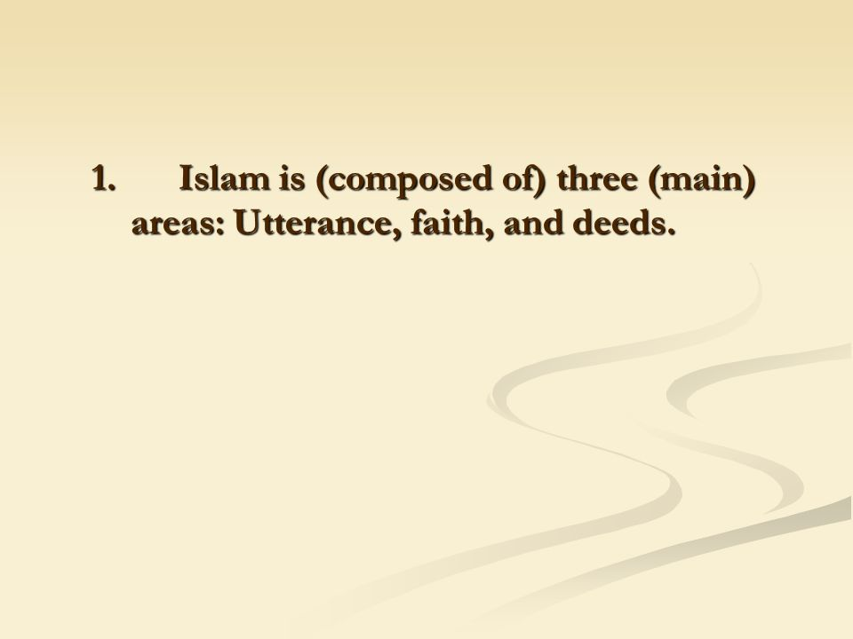 1. Islam is (composed of) three (main) areas: Utterance, faith, and deeds.