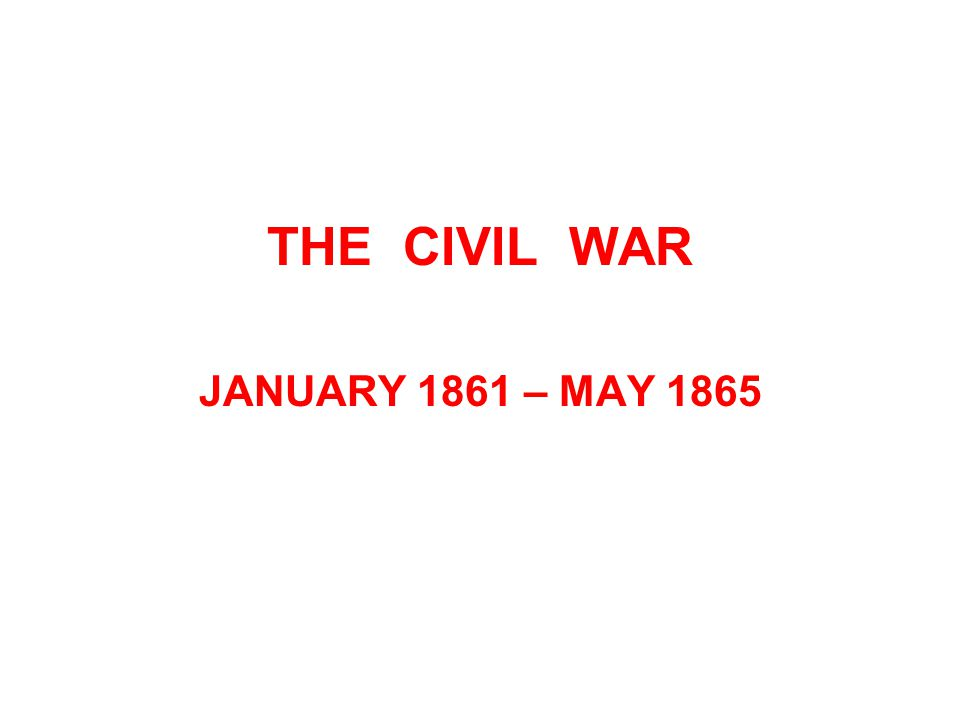 THE CIVIL WAR JANUARY 1861 – MAY 1865