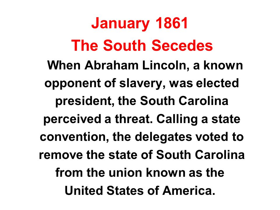 January 1861 The South Secedes When Abraham Lincoln, a known opponent of slavery, was elected president, the South Carolina perceived a threat.