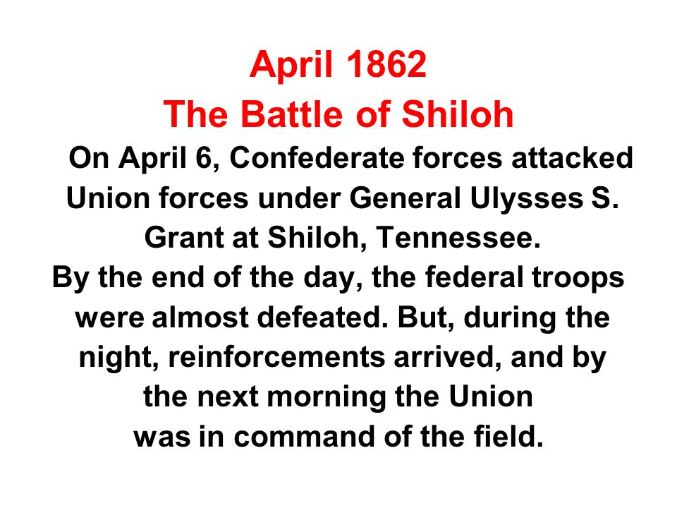 April 1862 The Battle of Shiloh On April 6, Confederate forces attacked Union forces under General Ulysses S. Grant at Shiloh, Tennessee. By the end o