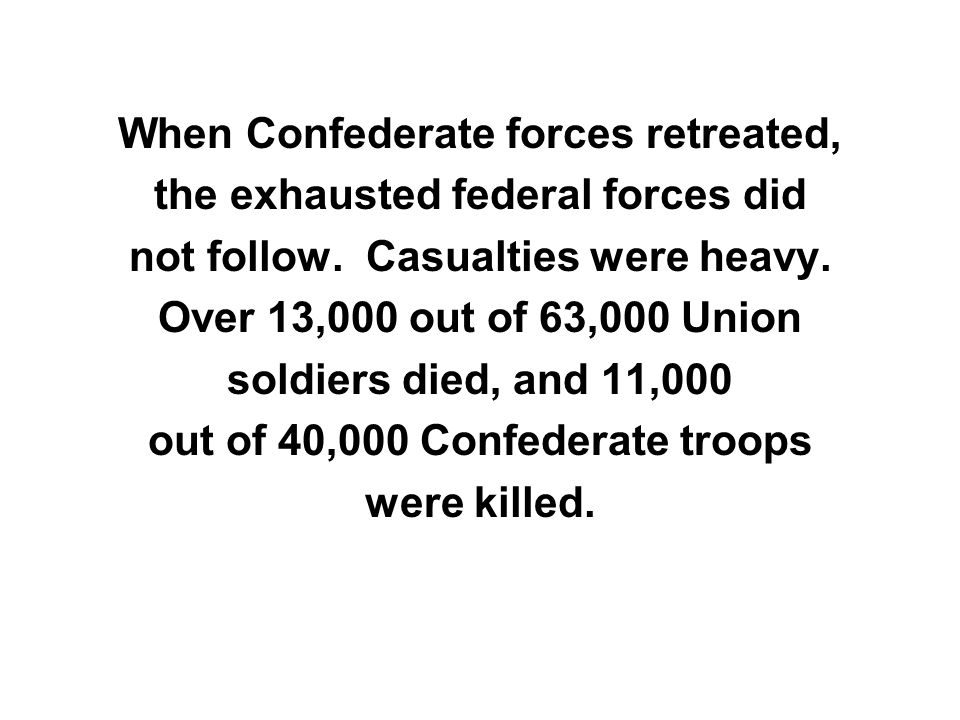 When Confederate forces retreated, the exhausted federal forces did not follow. Casualties were heavy. Over 13,000 out of 63,000 Union soldiers died,