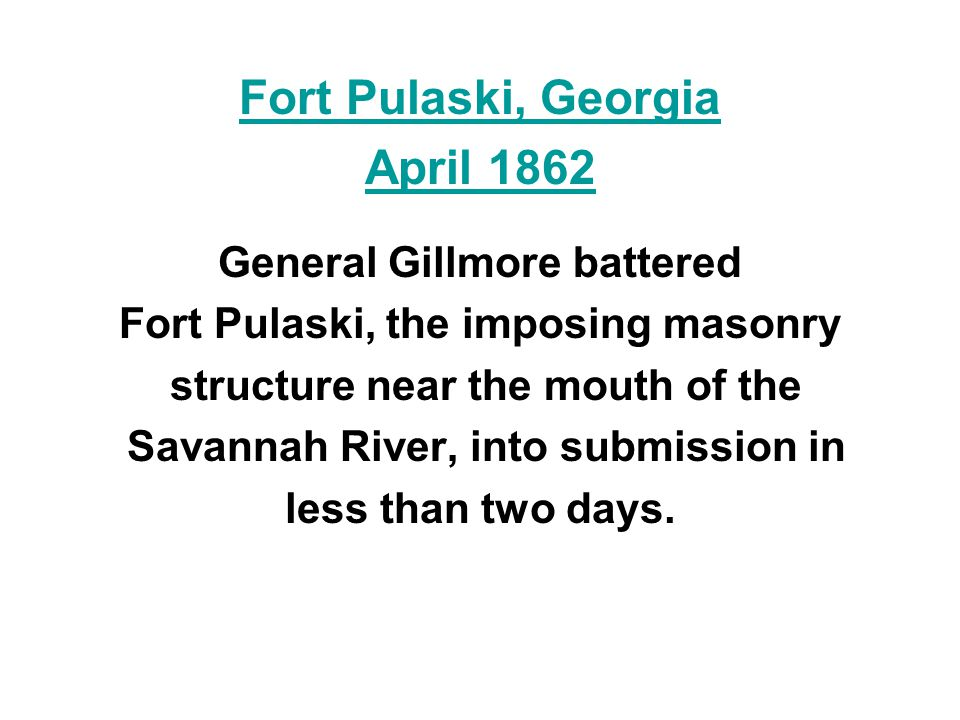 Fort Pulaski, Georgia April 1862 General Gillmore battered Fort Pulaski, the imposing masonry structure near the mouth of the Savannah River, into submission in less than two days.