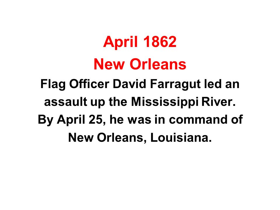 April 1862 New Orleans Flag Officer David Farragut led an assault up the Mississippi River. By April 25, he was in command of New Orleans, Louisiana.