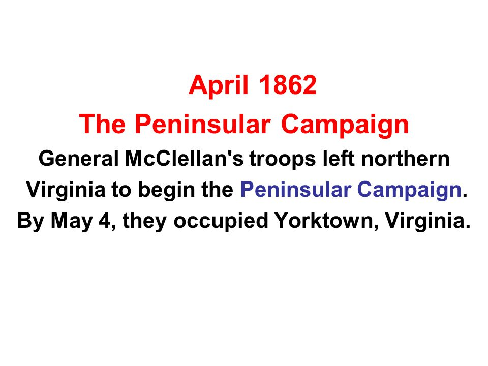 April 1862 The Peninsular Campaign General McClellan's troops left northern Virginia to begin the Peninsular Campaign. By May 4, they occupied Yorktow
