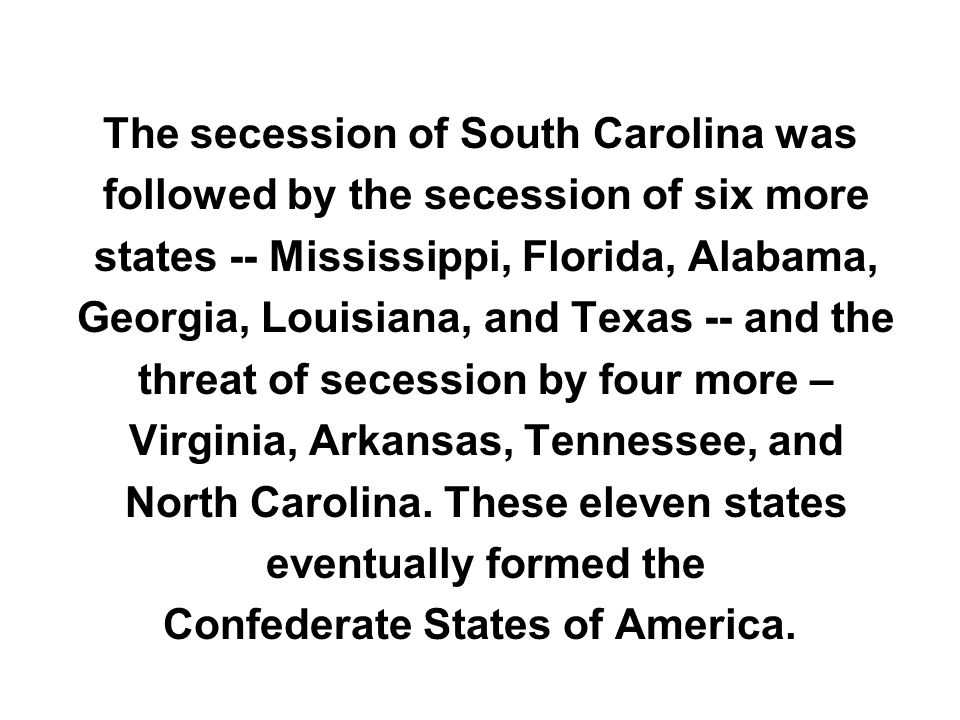 The secession of South Carolina was followed by the secession of six more states -- Mississippi, Florida, Alabama, Georgia, Louisiana, and Texas -- an