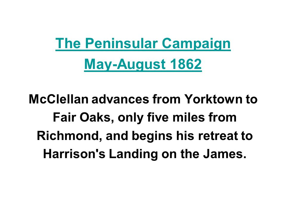 The Peninsular Campaign May-August 1862 McClellan advances from Yorktown to Fair Oaks, only five miles from Richmond, and begins his retreat to Harris
