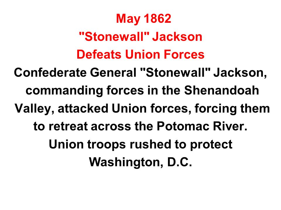 May 1862 Stonewall Jackson Defeats Union Forces Confederate General Stonewall Jackson, commanding forces in the Shenandoah Valley, attacked Union forces, forcing them to retreat across the Potomac River.