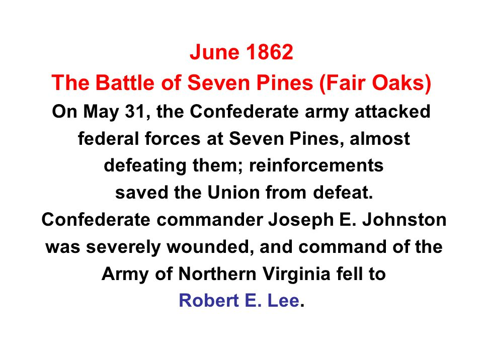 June 1862 The Battle of Seven Pines (Fair Oaks) On May 31, the Confederate army attacked federal forces at Seven Pines, almost defeating them; reinforcements saved the Union from defeat.