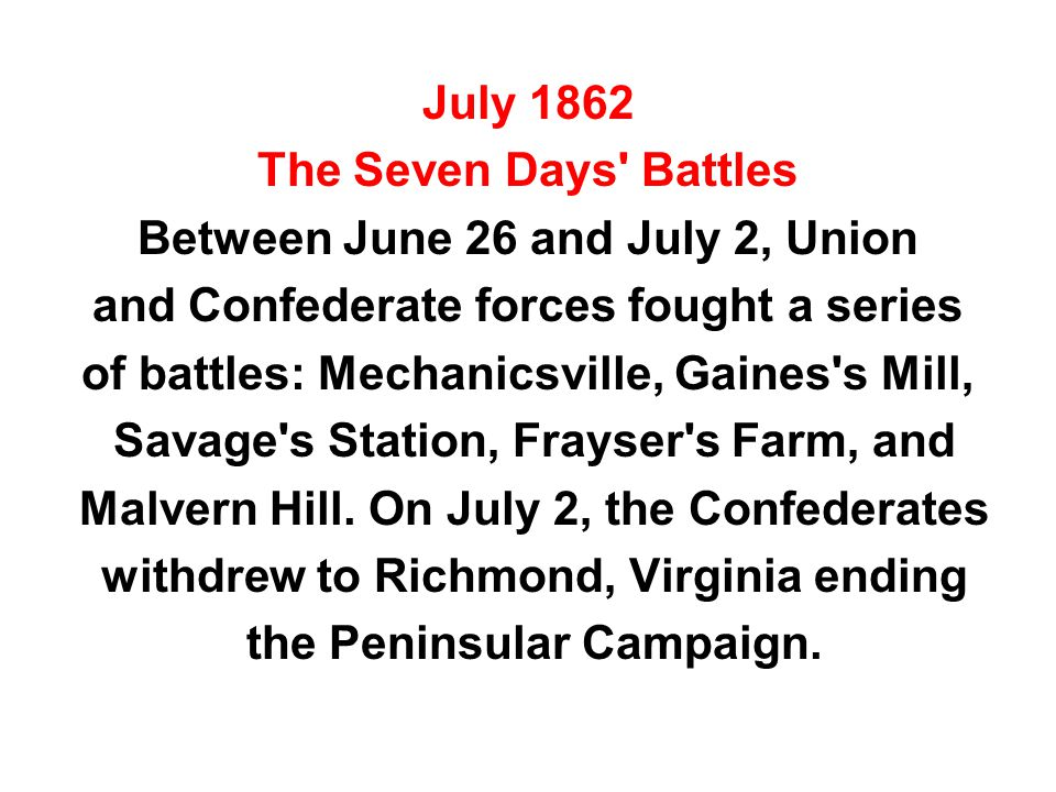 July 1862 The Seven Days' Battles Between June 26 and July 2, Union and Confederate forces fought a series of battles: Mechanicsville, Gaines's Mill,