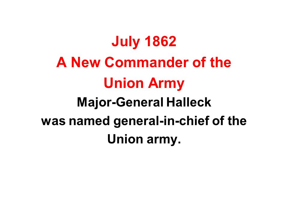 July 1862 A New Commander of the Union Army Major-General Halleck was named general-in-chief of the Union army.