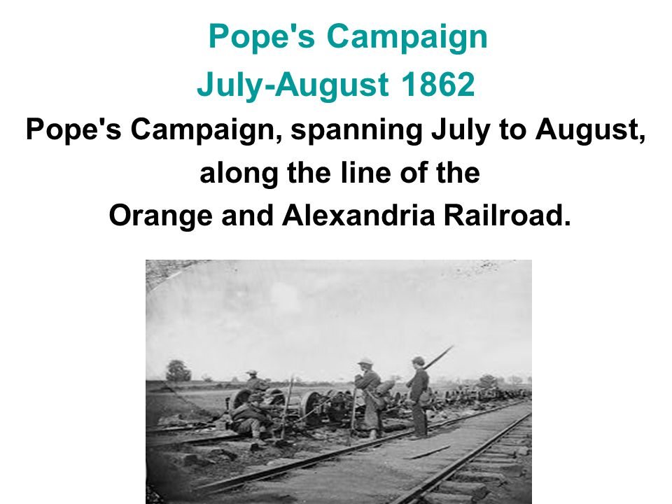 Pope's Campaign July-August 1862 Pope's Campaign, spanning July to August, along the line of the Orange and Alexandria Railroad.