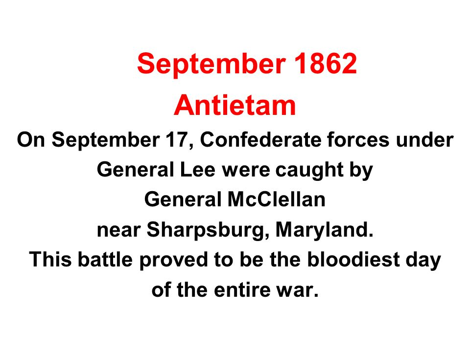 September 1862 Antietam On September 17, Confederate forces under General Lee were caught by General McClellan near Sharpsburg, Maryland. This battle