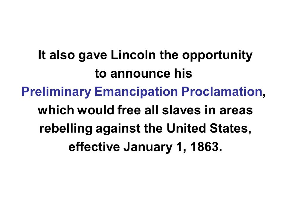 It also gave Lincoln the opportunity to announce his Preliminary Emancipation Proclamation, which would free all slaves in areas rebelling against the