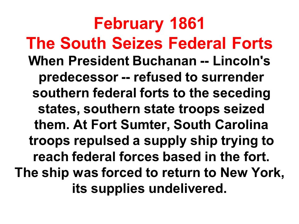 February 1861 The South Seizes Federal Forts When President Buchanan -- Lincoln's predecessor -- refused to surrender southern federal forts to the se