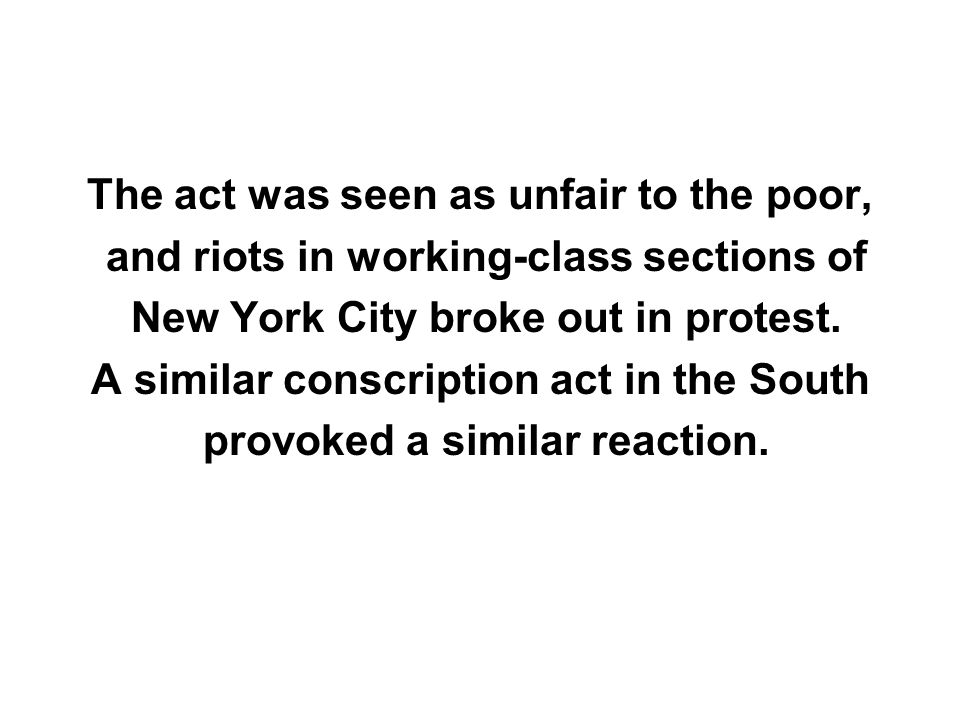 The act was seen as unfair to the poor, and riots in working-class sections of New York City broke out in protest. A similar conscription act in the S