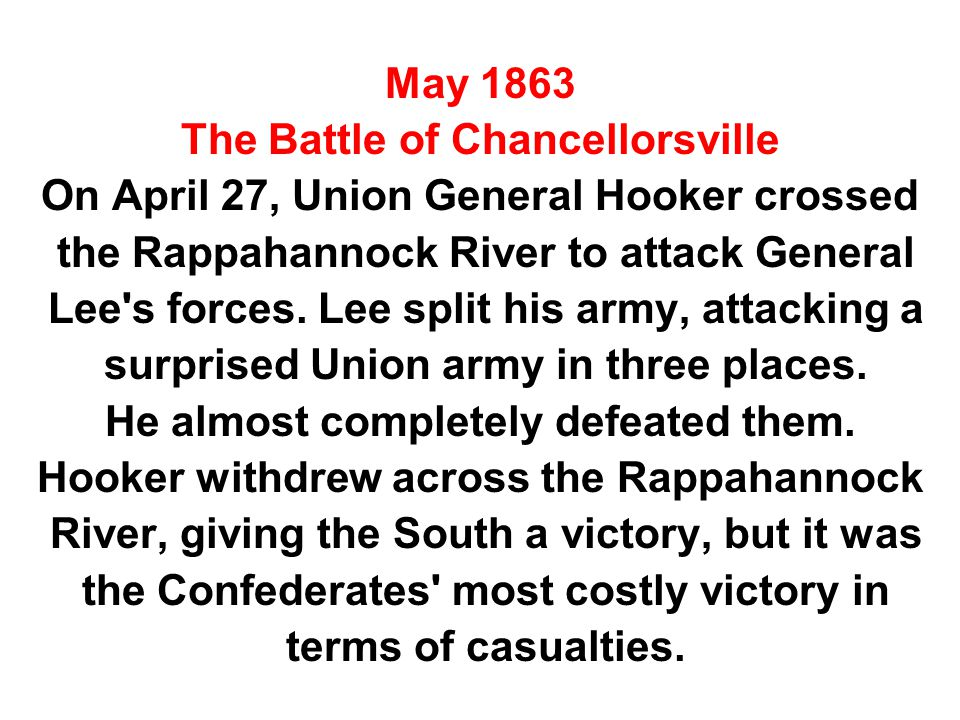 May 1863 The Battle of Chancellorsville On April 27, Union General Hooker crossed the Rappahannock River to attack General Lee s forces.