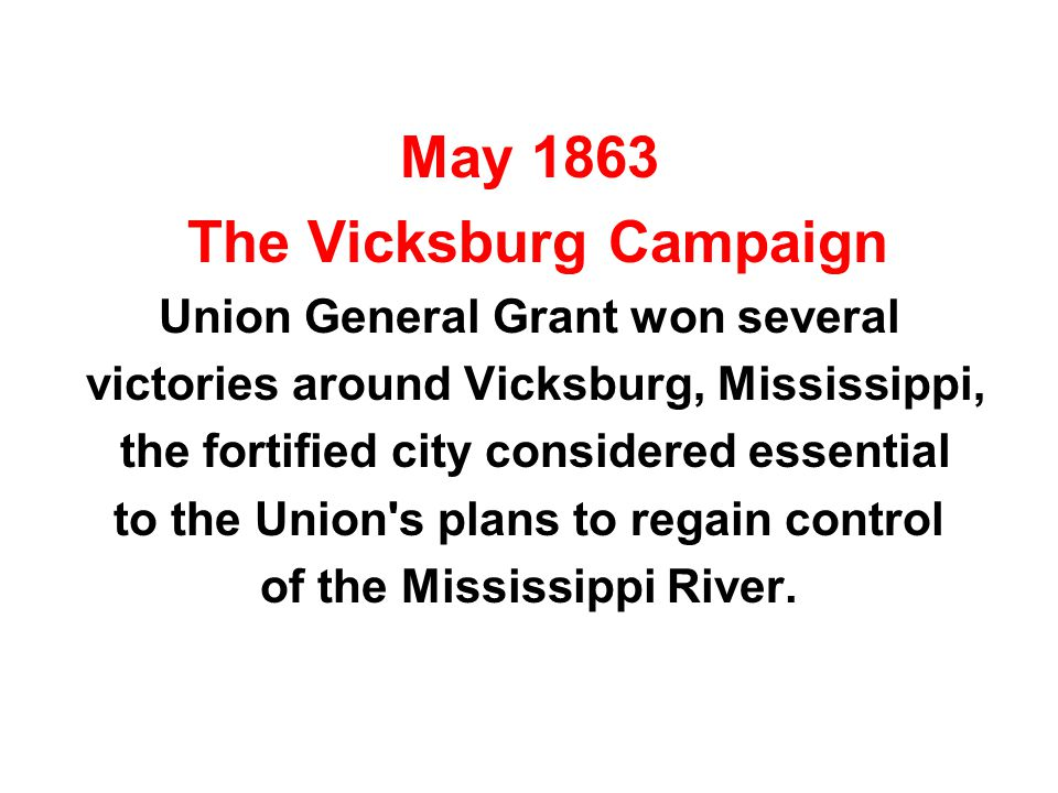May 1863 The Vicksburg Campaign Union General Grant won several victories around Vicksburg, Mississippi, the fortified city considered essential to the Union s plans to regain control of the Mississippi River.