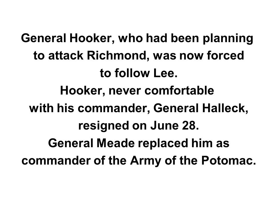 General Hooker, who had been planning to attack Richmond, was now forced to follow Lee. Hooker, never comfortable with his commander, General Halleck,