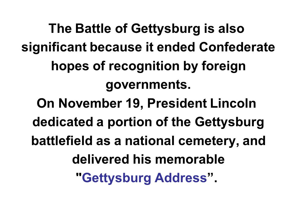 The Battle of Gettysburg is also significant because it ended Confederate hopes of recognition by foreign governments. On November 19, President Linco