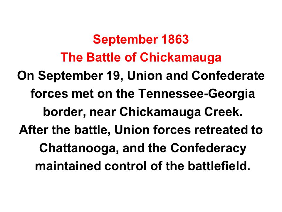 September 1863 The Battle of Chickamauga On September 19, Union and Confederate forces met on the Tennessee-Georgia border, near Chickamauga Creek. Af