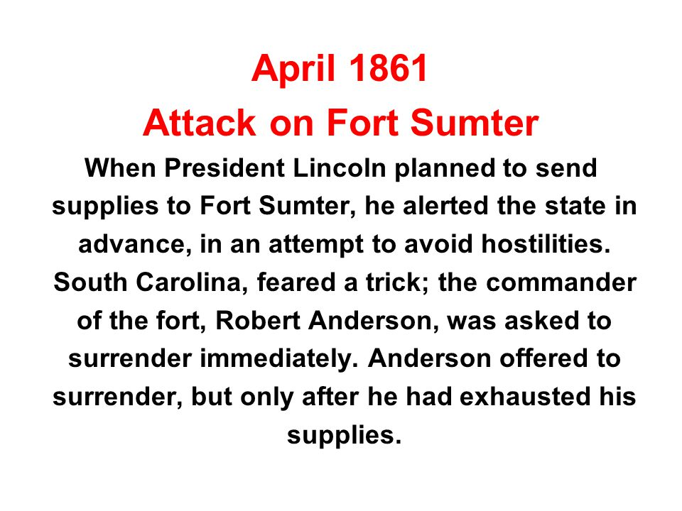 April 1861 Attack on Fort Sumter When President Lincoln planned to send supplies to Fort Sumter, he alerted the state in advance, in an attempt to avo