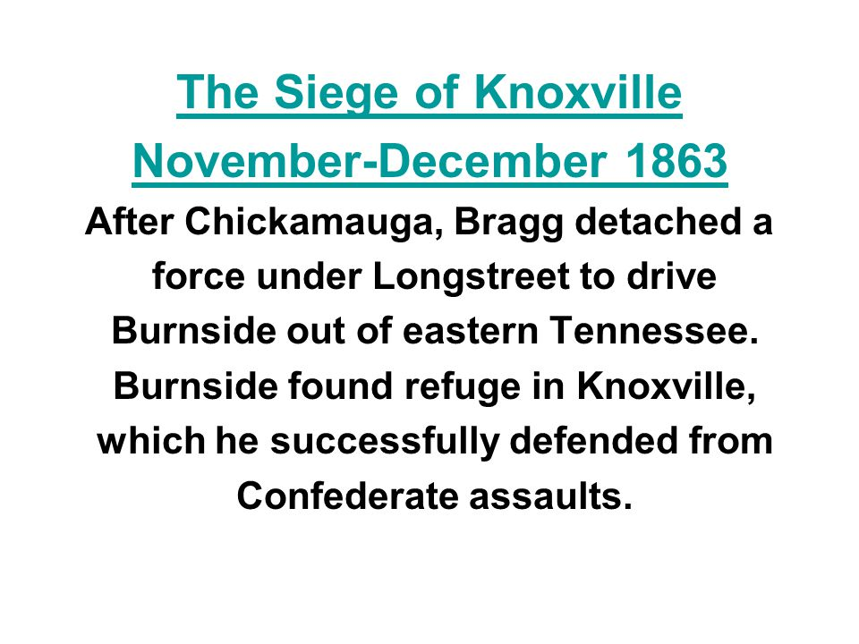 The Siege of Knoxville November-December 1863 After Chickamauga, Bragg detached a force under Longstreet to drive Burnside out of eastern Tennessee. B