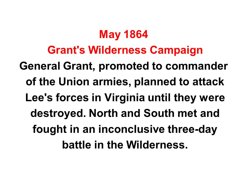 May 1864 Grant s Wilderness Campaign General Grant, promoted to commander of the Union armies, planned to attack Lee s forces in Virginia until they were destroyed.