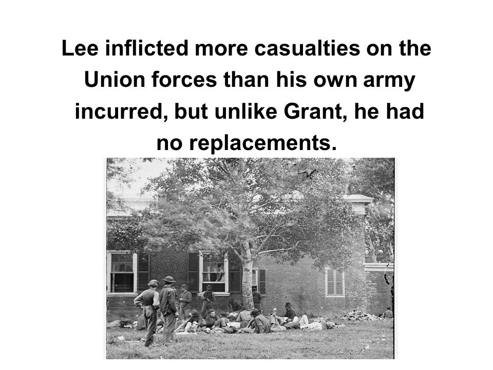 Lee inflicted more casualties on the Union forces than his own army incurred, but unlike Grant, he had no replacements.