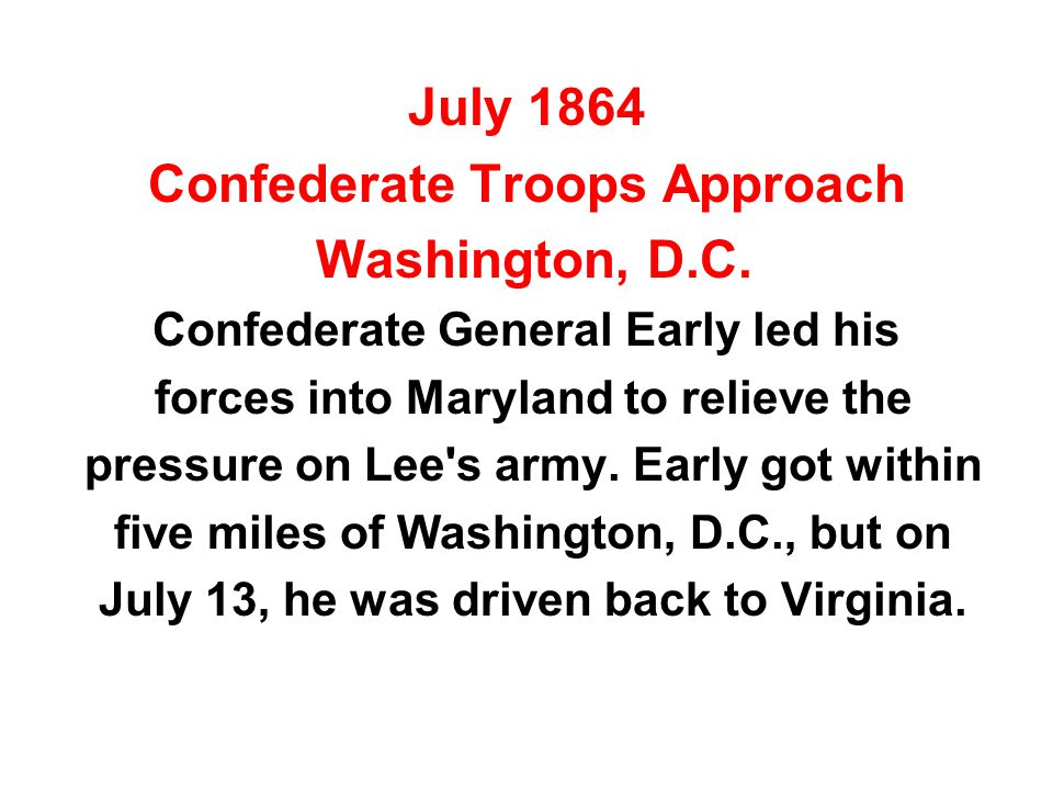 July 1864 Confederate Troops Approach Washington, D.C. Confederate General Early led his forces into Maryland to relieve the pressure on Lee's army. E