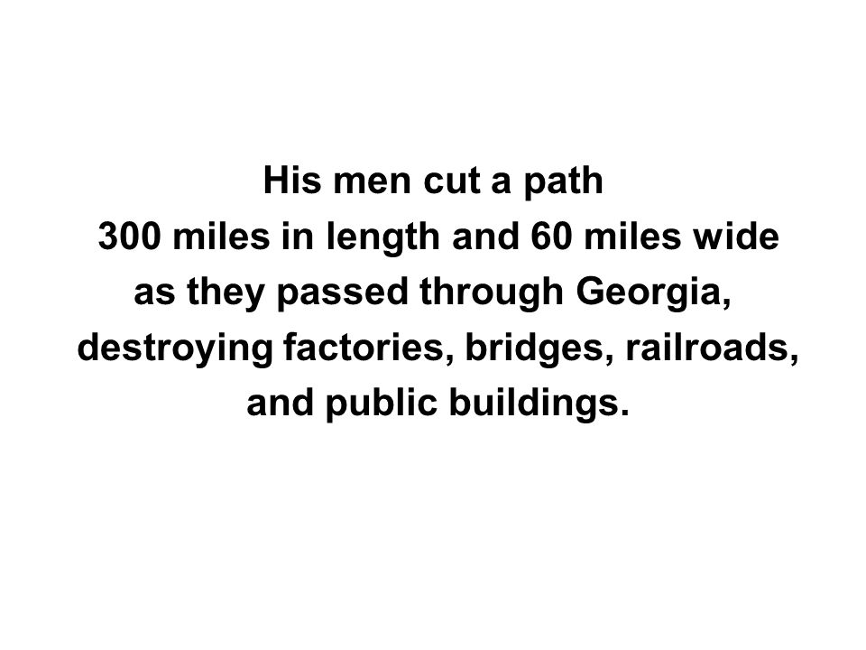 His men cut a path 300 miles in length and 60 miles wide as they passed through Georgia, destroying factories, bridges, railroads, and public building