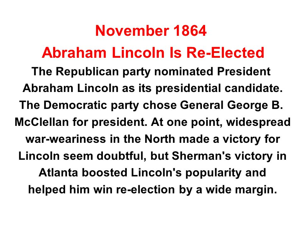 November 1864 Abraham Lincoln Is Re-Elected The Republican party nominated President Abraham Lincoln as its presidential candidate. The Democratic par