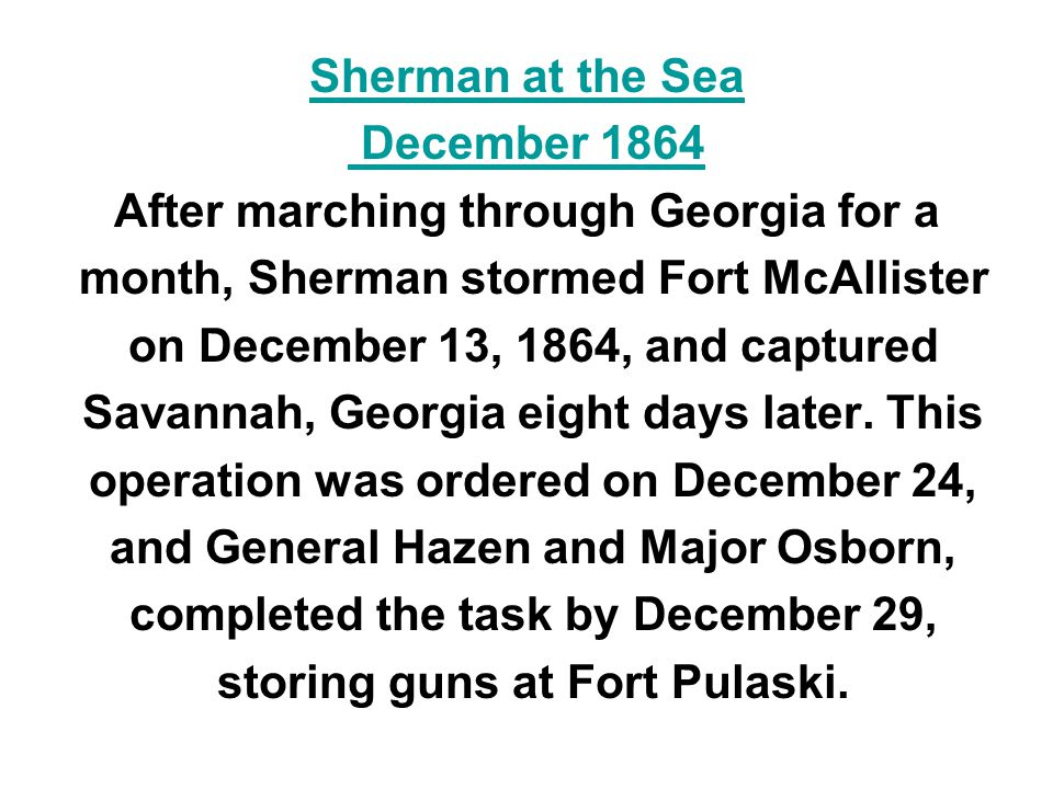 Sherman at the Sea December 1864 After marching through Georgia for a month, Sherman stormed Fort McAllister on December 13, 1864, and captured Savann